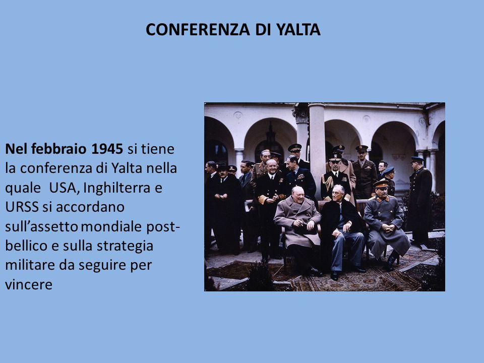 Nel febbraio 1945 si tiene la conferenza di Yalta nella quale USA, Inghilterra e URSS si accordano sull'assetto mondiale post- bellico e sulla strategia militare da seguire per vincere CONFERENZA DI YALTA