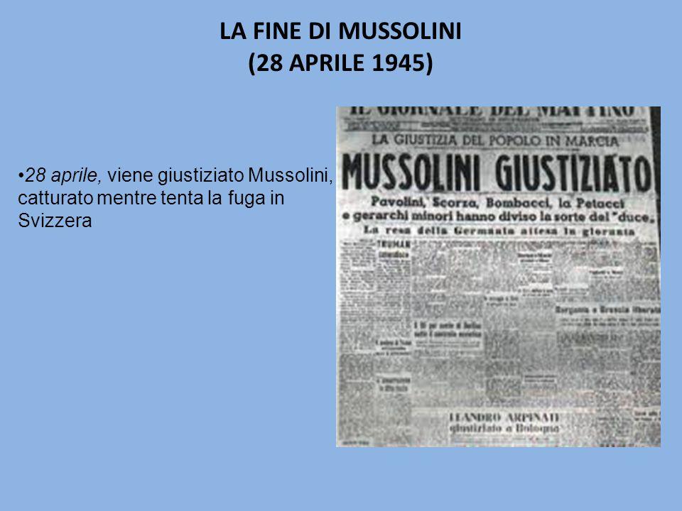 LA FINE DI MUSSOLINI (28 APRILE 1945) 28 aprile, viene giustiziato Mussolini, catturato mentre tenta la fuga in Svizzera