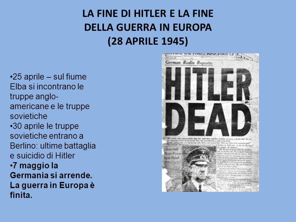 LA FINE DI HITLER E LA FINE DELLA GUERRA IN EUROPA (28 APRILE 1945) 25 aprile – sul fiume Elba si incontrano le truppe anglo- americane e le truppe sovietiche 30 aprile le truppe sovietiche entrano a Berlino: ultime battaglia e suicidio di Hitler 7 maggio la Germania si arrende.