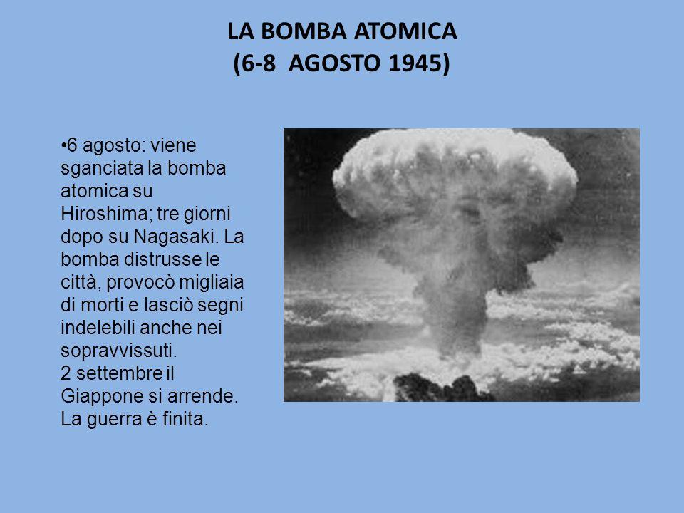 LA BOMBA ATOMICA (6-8 AGOSTO 1945) 6 agosto: viene sganciata la bomba atomica su Hiroshima; tre giorni dopo su Nagasaki.