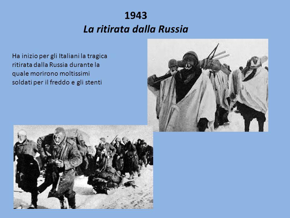 1943 La ritirata dalla Russia Ha inizio per gli Italiani la tragica ritirata dalla Russia durante la quale morirono moltissimi soldati per il freddo e gli stenti
