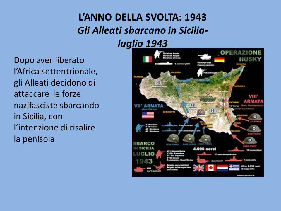 L'ANNO DELLA SVOLTA: 1943 Gli Alleati sbarcano in Sicilia- luglio 1943 Dopo aver liberato l'Africa settentrionale, gli Alleati decidono di attaccare le forze nazifasciste sbarcando in Sicilia, con l'intenzione di risalire la penisola