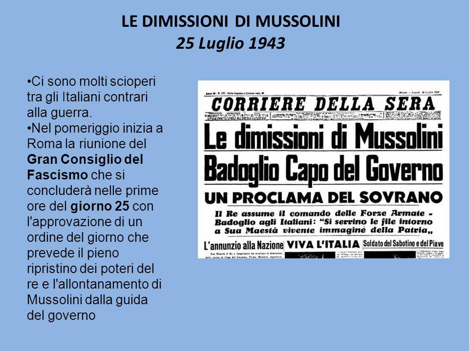 LE DIMISSIONI DI MUSSOLINI 25 Luglio 1943 Ci sono molti scioperi tra gli Italiani contrari alla guerra.