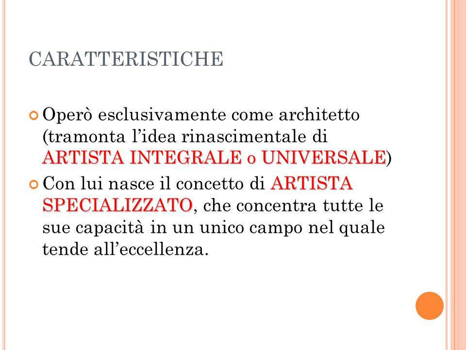 CARATTERISTICHE ARTISTA INTEGRALE o UNIVERSALE Operò esclusivamente come architetto (tramonta l'idea rinascimentale di ARTISTA INTEGRALE o UNIVERSALE) ARTISTA SPECIALIZZATO Con lui nasce il concetto di ARTISTA SPECIALIZZATO, che concentra tutte le sue capacità in un unico campo nel quale tende all'eccellenza.