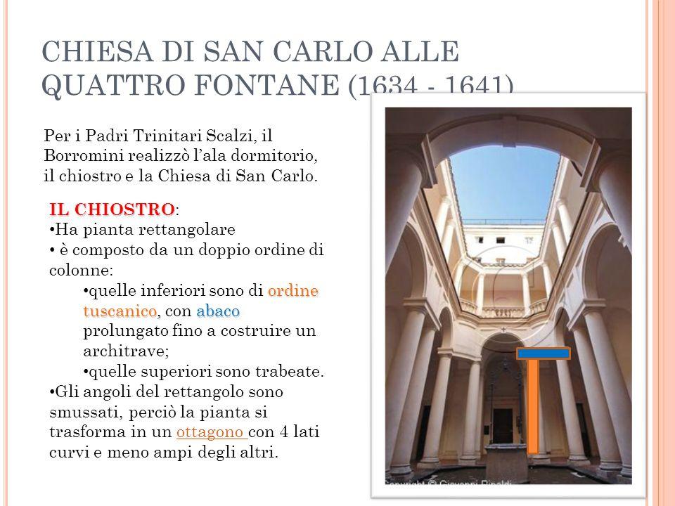 CHIESA DI SAN CARLO ALLE QUATTRO FONTANE (1634 - 1641) Per i Padri Trinitari Scalzi, il Borromini realizzò l'ala dormitorio, il chiostro e la Chiesa di San Carlo.