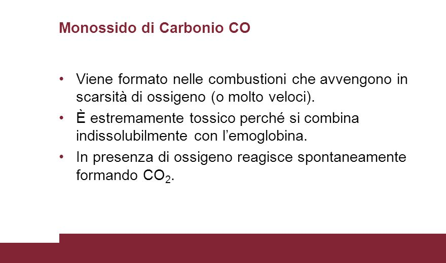 Monossido di Carbonio CO Viene formato nelle combustioni che avvengono in scarsità di ossigeno (o molto veloci).