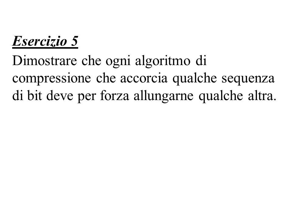 Esercizio 5 Dimostrare che ogni algoritmo di compressione che accorcia qualche sequenza di bit deve per forza allungarne qualche altra.