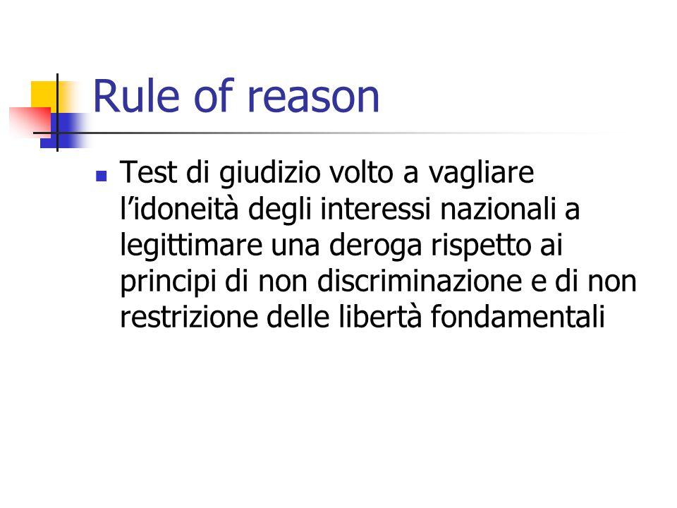 Rule of reason Test di giudizio volto a vagliare l'idoneità degli interessi nazionali a legittimare una deroga rispetto ai principi di non discriminaz