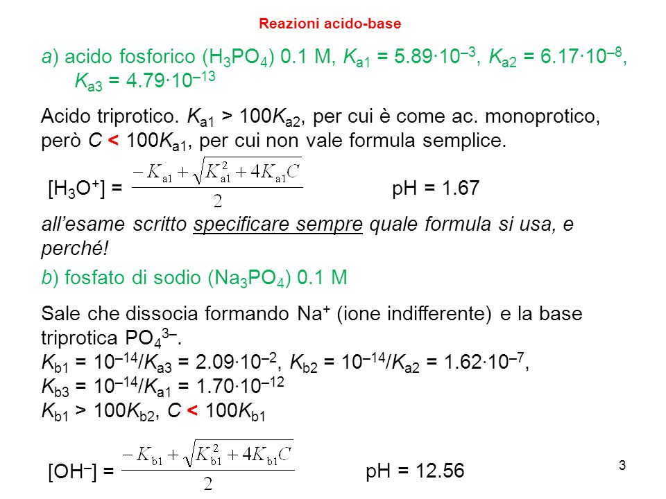 3 Reazioni acido-base a) acido fosforico (H 3 PO 4 ) 0.1 M, K a1 = 5.89∙10 –3, K a2 = 6.17∙10 –8, K a3 = 4.79∙10 –13 Acido triprotico. K a1 > 100K a2,