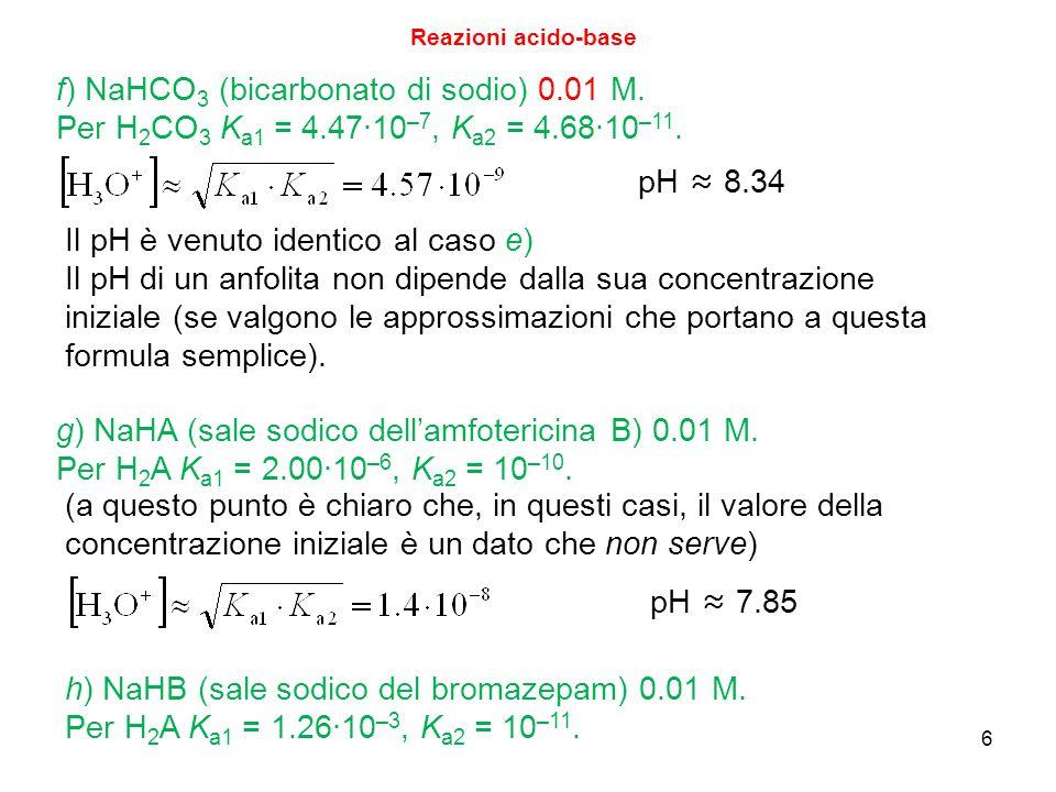 6 Reazioni acido-base f) NaHCO 3 (bicarbonato di sodio) 0.01 M. Per H 2 CO 3 K a1 = 4.47∙10 –7, K a2 = 4.68∙10 –11. pH ≈ 8.34 Il pH è venuto identico
