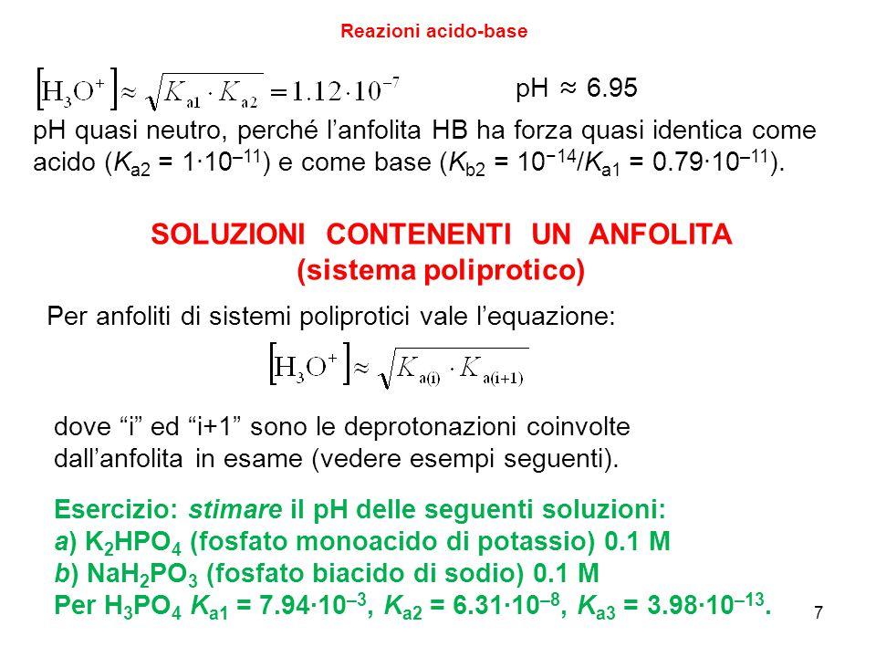 7 Reazioni acido-base pH ≈ 6.95 pH quasi neutro, perché l'anfolita HB ha forza quasi identica come acido (K a2 = 1∙10 –11 ) e come base (K b2 = 10 −14