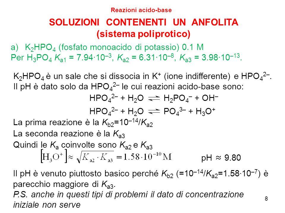 9 Reazioni acido-base SOLUZIONI CONTENENTI UN ANFOLITA (sistema poliprotico) b)NaH 2 PO 4 (fosfato biacido di sodio) 0.1 M Per H 3 PO 4 K a1 = 7.94∙10 –3, K a2 = 6.31∙10 –8, K a3 = 3.98∙10 –13.
