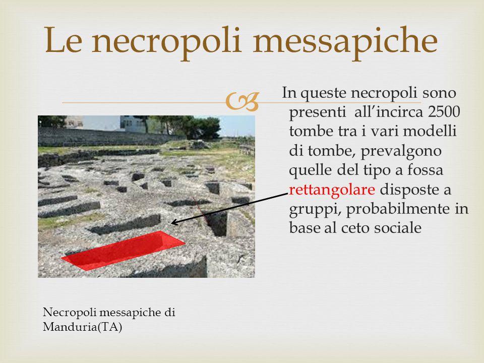  Le necropoli messapiche In queste necropoli sono presenti all'incirca 2500 tombe tra i vari modelli di tombe, prevalgono quelle del tipo a fossa rettangolare disposte a gruppi, probabilmente in base al ceto sociale Necropoli messapiche di Manduria(TA)