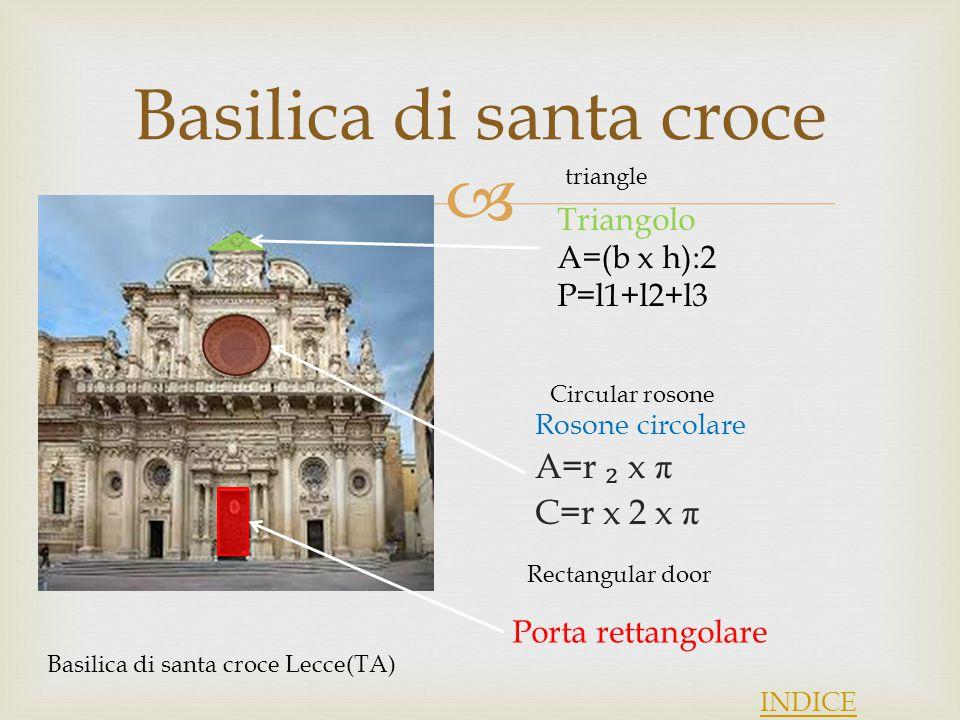  Basilica di santa croce Rosone circolare A=r ₂ x π C=r x 2 x π INDICE Porta rettangolare Basilica di santa croce Lecce(TA) Triangolo A=(b x h):2 P=l1+l2+l3 triangle Circular rosone Rectangular door