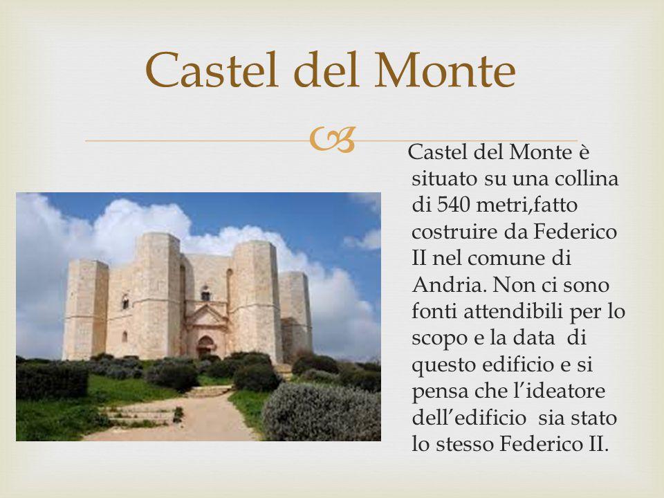  Castel del Monte Castel del Monte è situato su una collina di 540 metri,fatto costruire da Federico II nel comune di Andria.