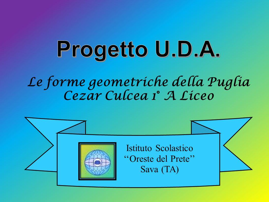 Le forme geometriche della Puglia Cezar Culcea 1° A Liceo Istituto Scolastico ''Oreste del Prete'' Sava (TA)