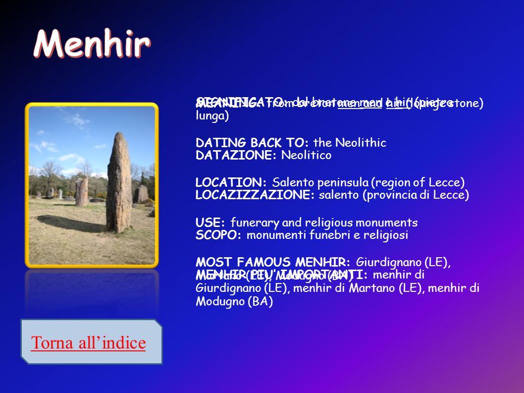 SIGNIFICATO: dal bretone men e hir (pietra lunga) DATAZIONE: Neolitico LOCAZIZZAZIONE: salento (provincia di Lecce) SCOPO: monumenti funebri e religiosi MENHIR PIU' IMPORTANTI: menhir di Giurdignano (LE), menhir di Martano (LE), menhir di Modugno (BA) MEANING: from breton men and hir (lounge stone) DATING BACK TO: the Neolithic LOCATION: Salento peninsula (region of Lecce) USE: funerary and religious monuments MOST FAMOUS MENHIR: Giurdignano (LE), Martano (LE), Modugno (BA)