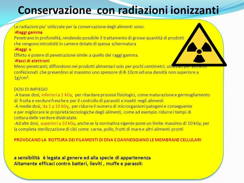Conservazione con radiazioni ionizzanti Le radiazioni piu' utilizzate per la conservazione degli alimenti sono:  Raggi gamma Penetrano in profondità,