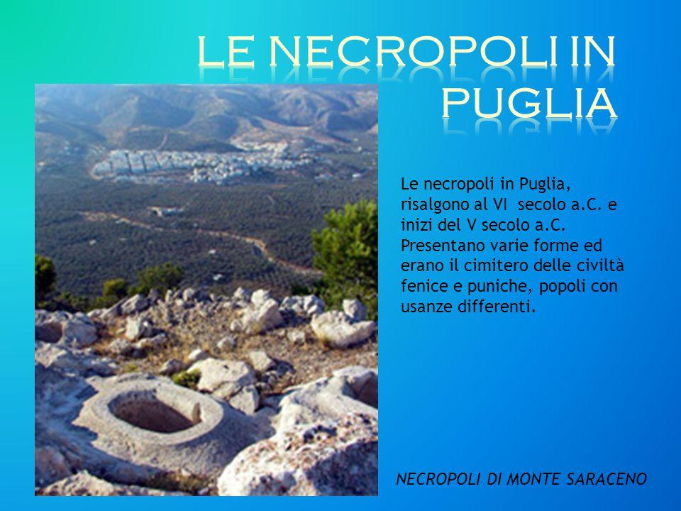 NECROPOLI DI MONTE SARACENO Le necropoli in Puglia, risalgono al VI secolo a.C. e inizi del V secolo a.C. Presentano varie forme ed erano il cimitero
