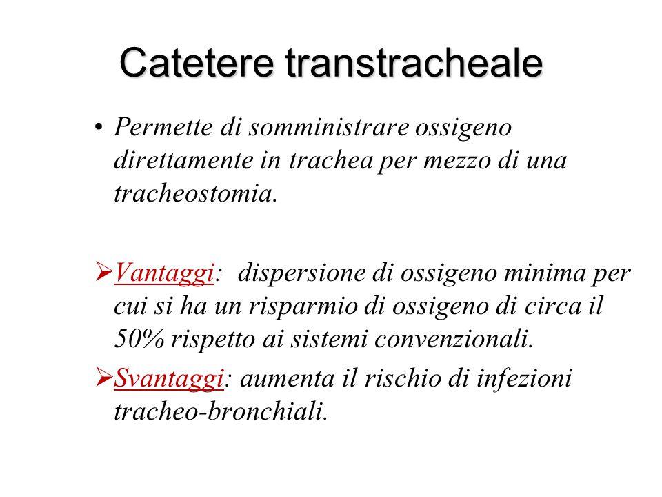 Catetere transtracheale Permette di somministrare ossigeno direttamente in trachea per mezzo di una tracheostomia.  Vantaggi: dispersione di ossigeno