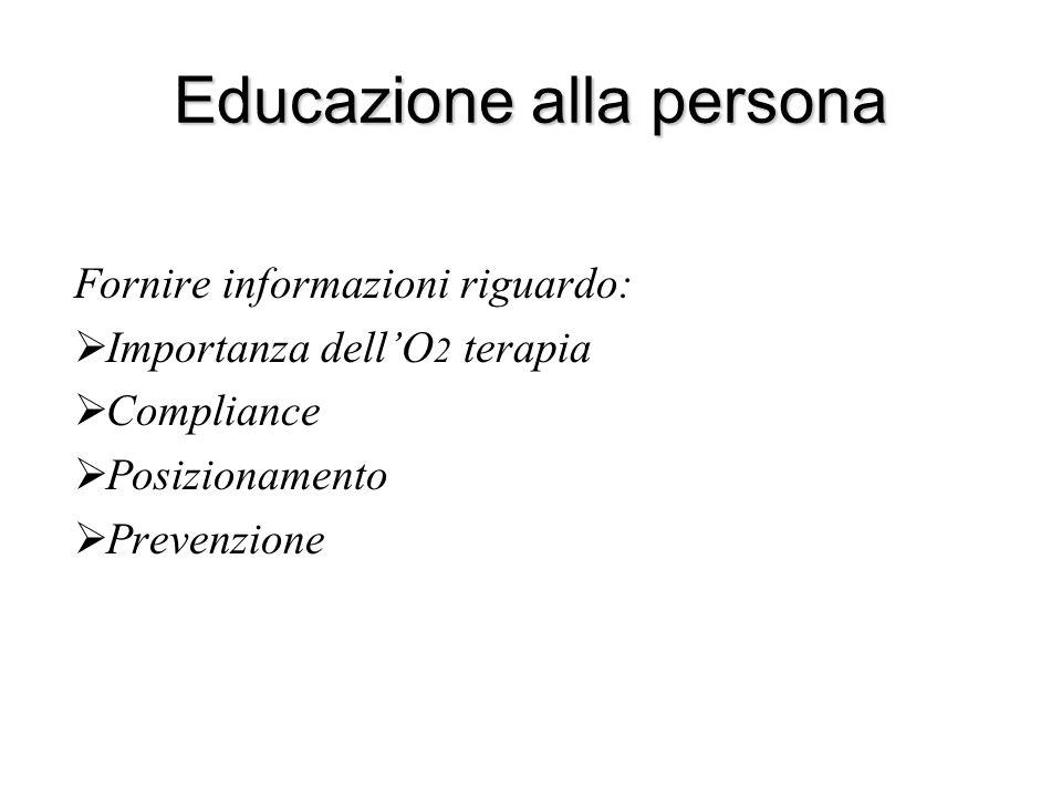 Educazione alla persona Fornire informazioni riguardo:  Importanza dell'O 2 terapia  Compliance  Posizionamento  Prevenzione