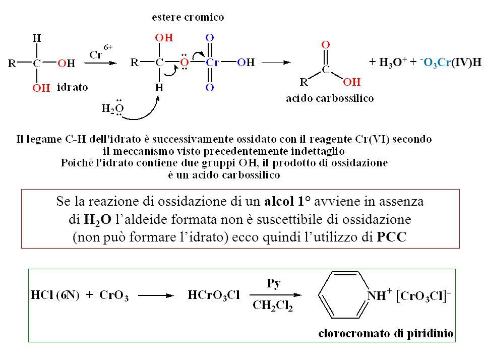 Se la reazione di ossidazione di un alcol 1° avviene in assenza di H 2 O l'aldeide formata non è suscettibile di ossidazione (non può formare l'idrato) ecco quindi l'utilizzo di PCC + H 3 O + + - O 3 Cr(IV)H