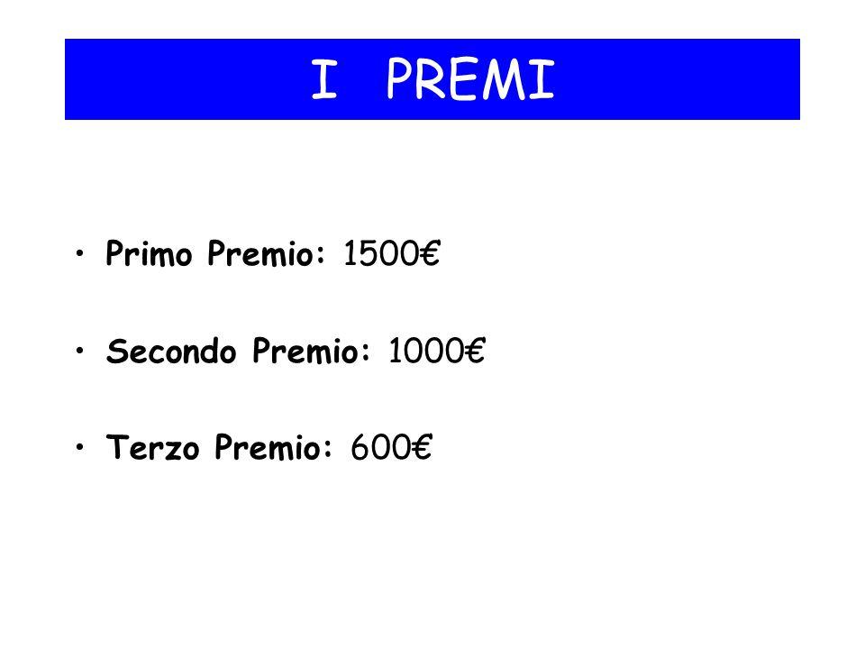 I PREMI Primo Premio: 1500€ Secondo Premio: 1000€ Terzo Premio: 600€