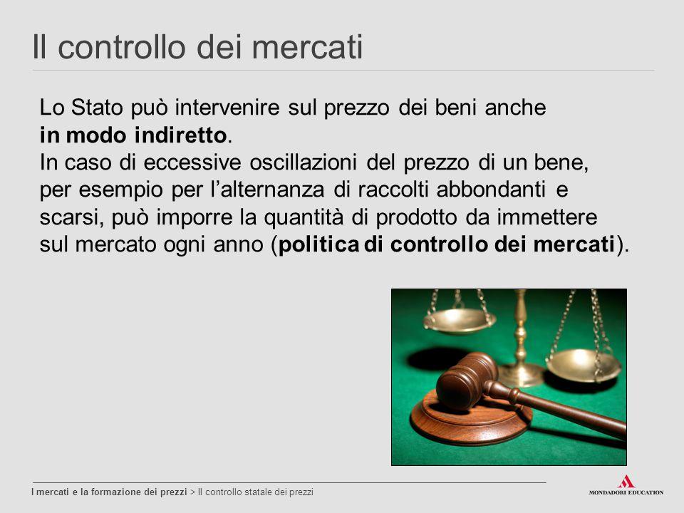 Il controllo dei mercati I mercati e la formazione dei prezzi > Il controllo statale dei prezzi Lo Stato può intervenire sul prezzo dei beni anche in modo indiretto.
