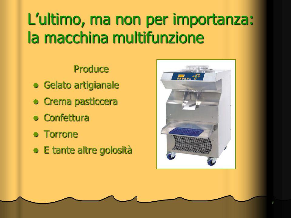 9 L'ultimo, ma non per importanza: la macchina multifunzione Produce Gelato artigianale Gelato artigianale Crema pasticcera Crema pasticcera Confettur