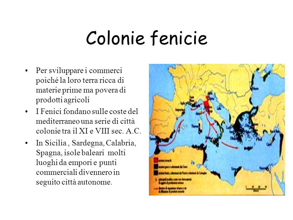 Colonie fenicie Per sviluppare i commerci poiché la loro terra ricca di materie prime ma povera di prodotti agricoli I Fenici fondano sulle coste del mediterraneo una serie di città colonie tra il XI e VIII sec.