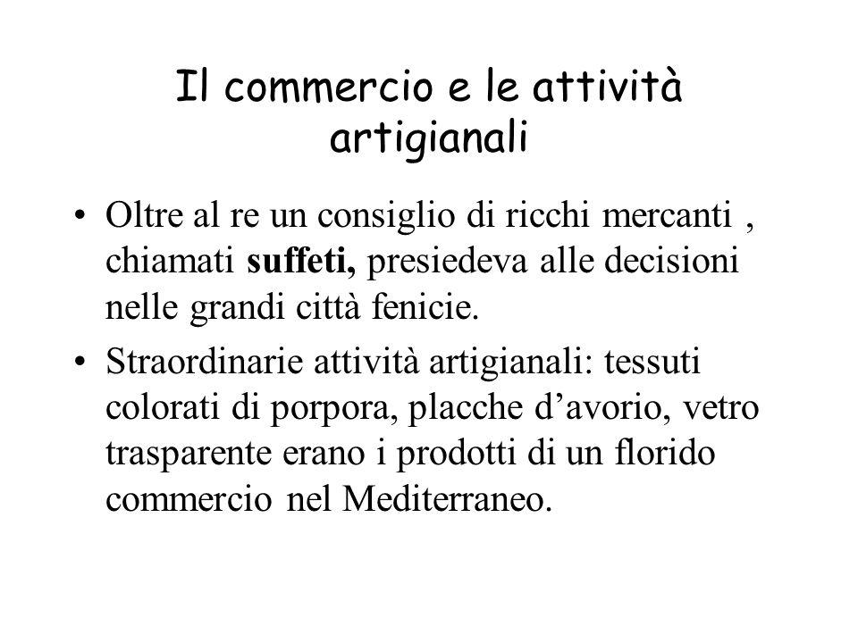 Il commercio e le attività artigianali Oltre al re un consiglio di ricchi mercanti, chiamati suffeti, presiedeva alle decisioni nelle grandi città fenicie.