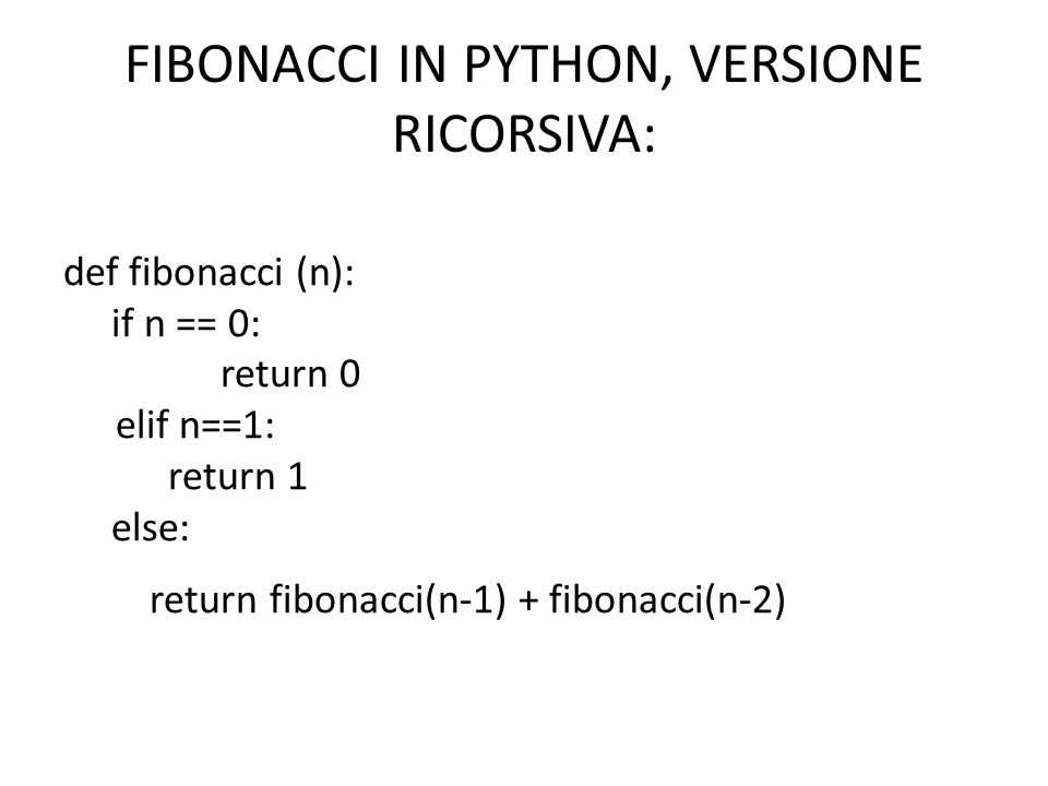 FIBONACCI IN PYTHON, VERSIONE RICORSIVA: def fibonacci (n): if n == 0: return 0 elif n==1: return 1 else: return fibonacci(n-1) + fibonacci(n-2)