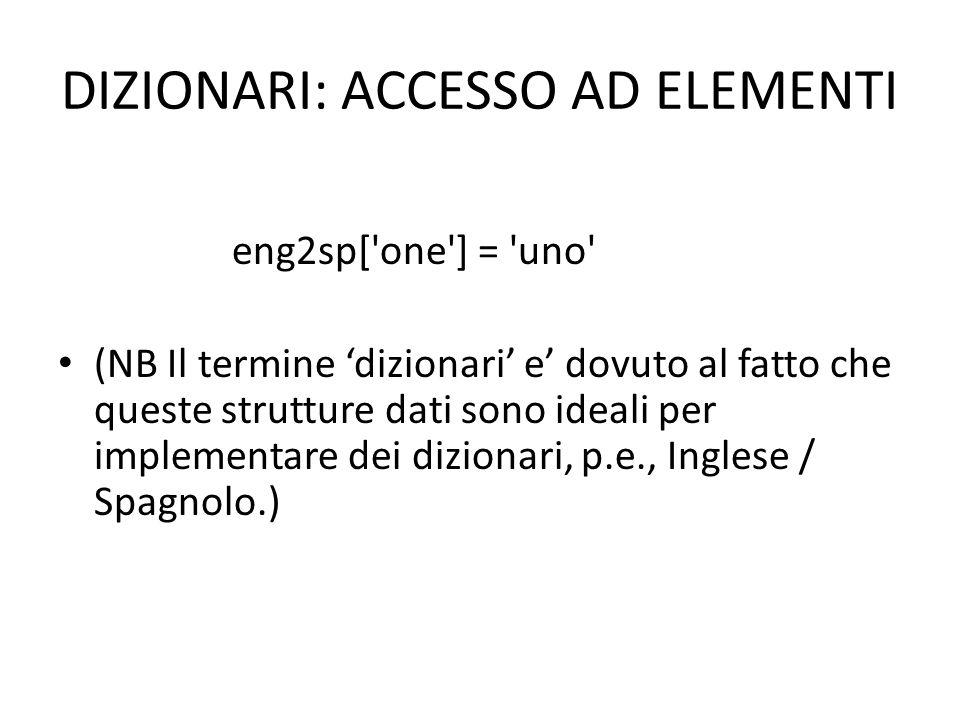 DIZIONARI: CREAZIONE ED AGGIUNTA DI ELEMENTI Creazione dizionario – Vuoto eng2sp = dict() pos = {} – Con elementi eng2sp = { one : uno , two : dos , three : tres } Aggiunta di oggetti eng2sp['one'] = 'uno'