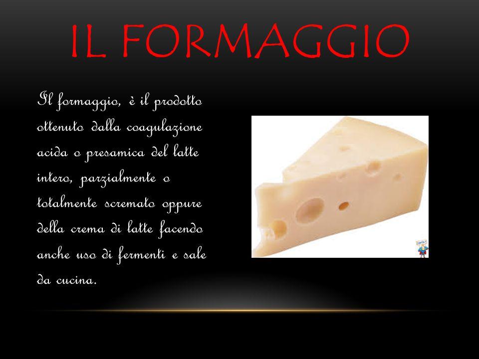 IL FORMAGGIO Il formaggio, è il prodotto ottenuto dalla coagulazione acida o presamica del latte intero, parzialmente o totalmente scremato oppure del