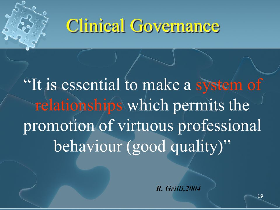 "19 Clinical Governance ""It is essential to make a system of relationships which permits the promotion of virtuous professional behaviour (good quality"