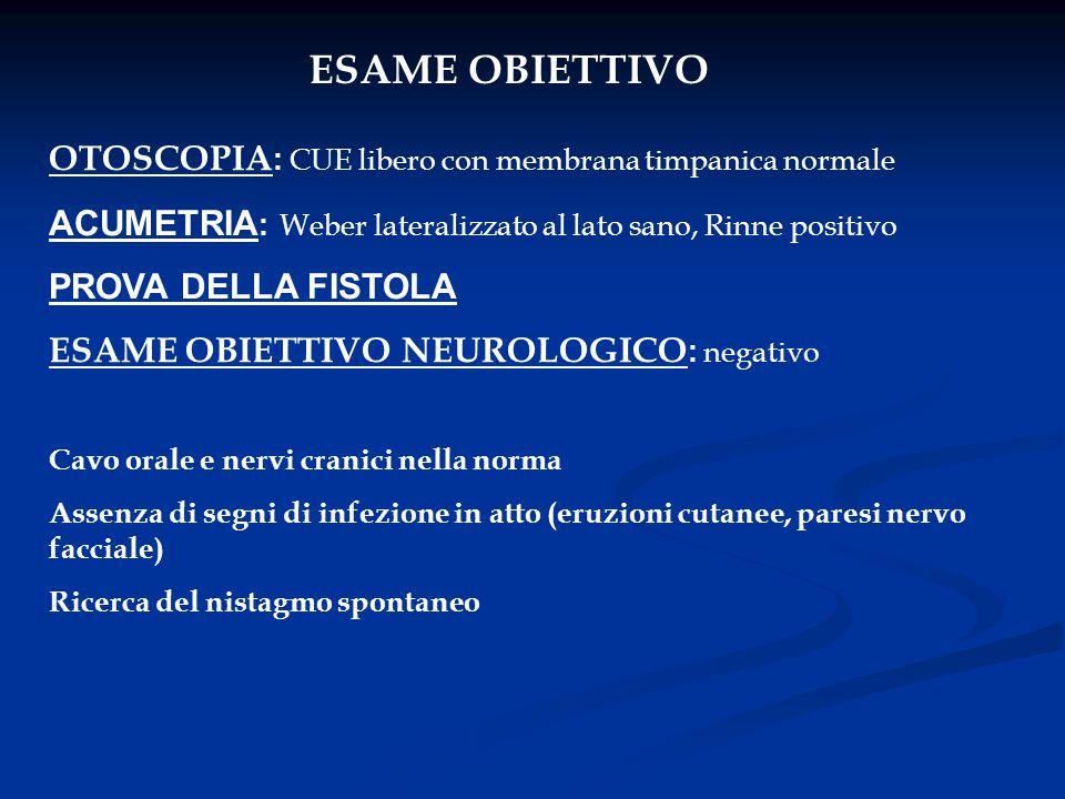 ESAME OBIETTIVO OTOSCOPIA : CUE libero con membrana timpanica normale ACUMETRIA : Weber lateralizzato al lato sano, Rinne positivo PROVA DELLA FISTOLA