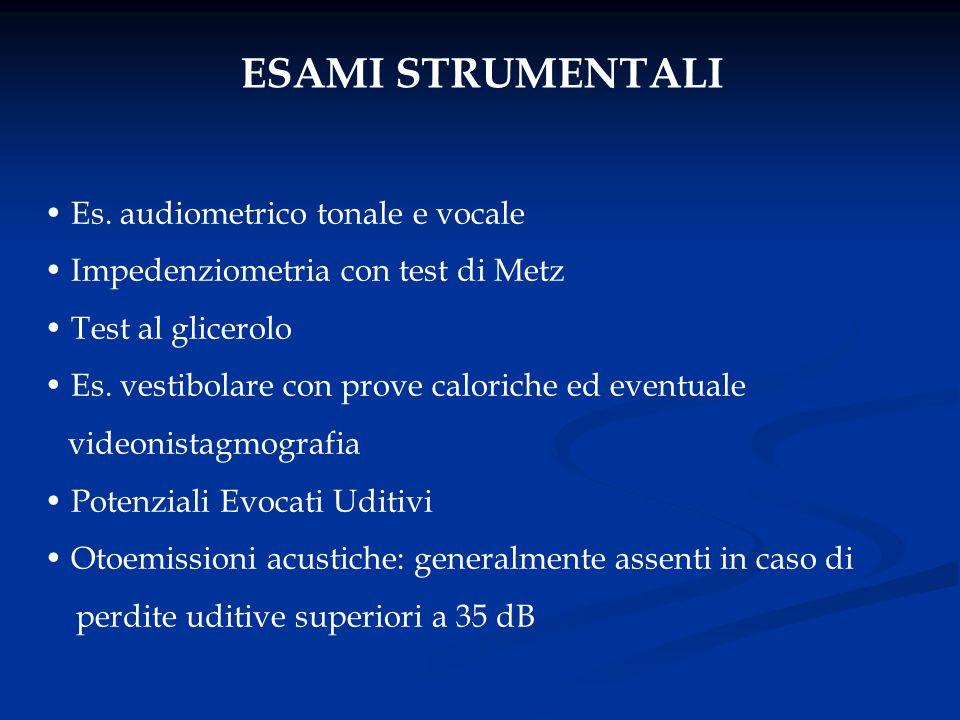 ESAMI STRUMENTALI Es. audiometrico tonale e vocale Impedenziometria con test di Metz Test al glicerolo Es. vestibolare con prove caloriche ed eventual