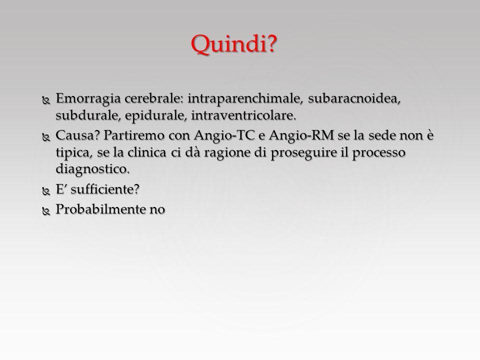Quindi?  Emorragia cerebrale: intraparenchimale, subaracnoidea, subdurale, epidurale, intraventricolare.  Causa? Partiremo con Angio-TC e Angio-RM s