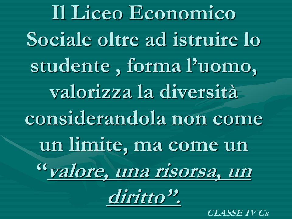 Il Liceo Economico Sociale oltre ad istruire lo studente, forma l'uomo, valorizza la diversità considerandola non come un limite, ma come un ''valore,