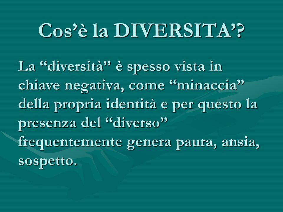 Cos'è la DIVERSITA'? La ''diversità'' è spesso vista in chiave negativa, come ''minaccia'' della propria identità e per questo la presenza del ''diver
