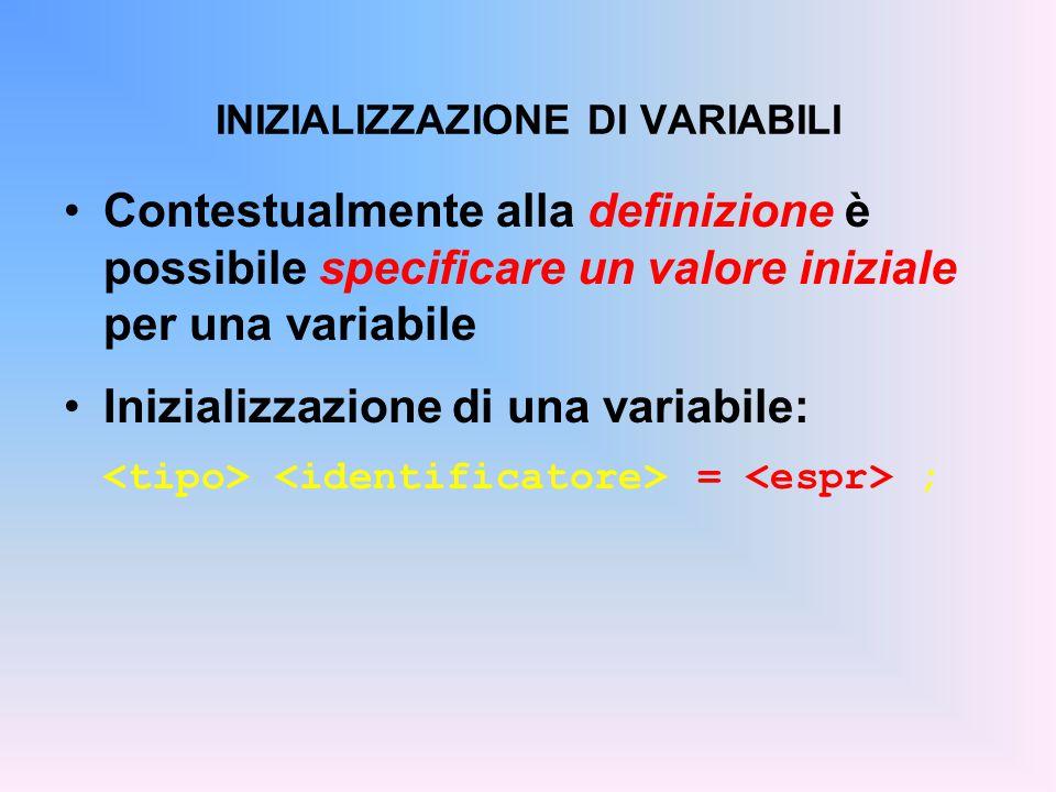 Contestualmente alla definizione è possibile specificare un valore iniziale per una variabile Inizializzazione di una variabile: = ; INIZIALIZZAZIONE DI VARIABILI
