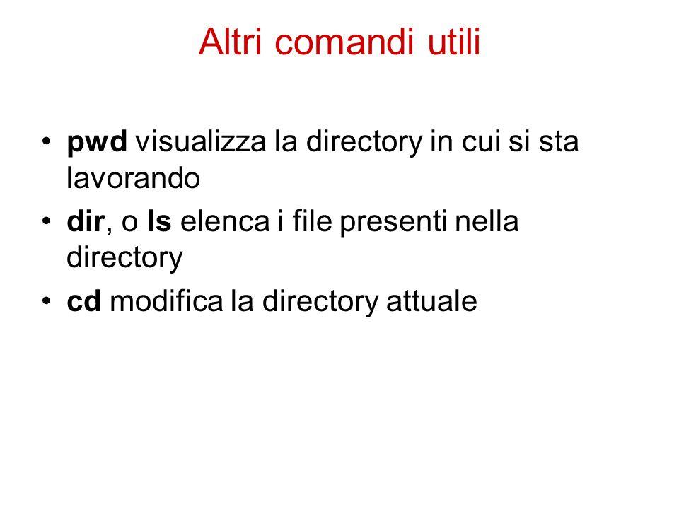 Altri comandi utili pwd visualizza la directory in cui si sta lavorando dir, o ls elenca i file presenti nella directory cd modifica la directory attuale