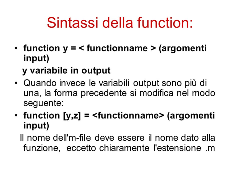 Sintassi della function: function y = (argomenti input) y variabile in output Quando invece le variabili output sono più di una, la forma precedente si modifica nel modo seguente: function [y,z] = (argomenti input) Il nome dell m-file deve essere il nome dato alla funzione, eccetto chiaramente l estensione.m
