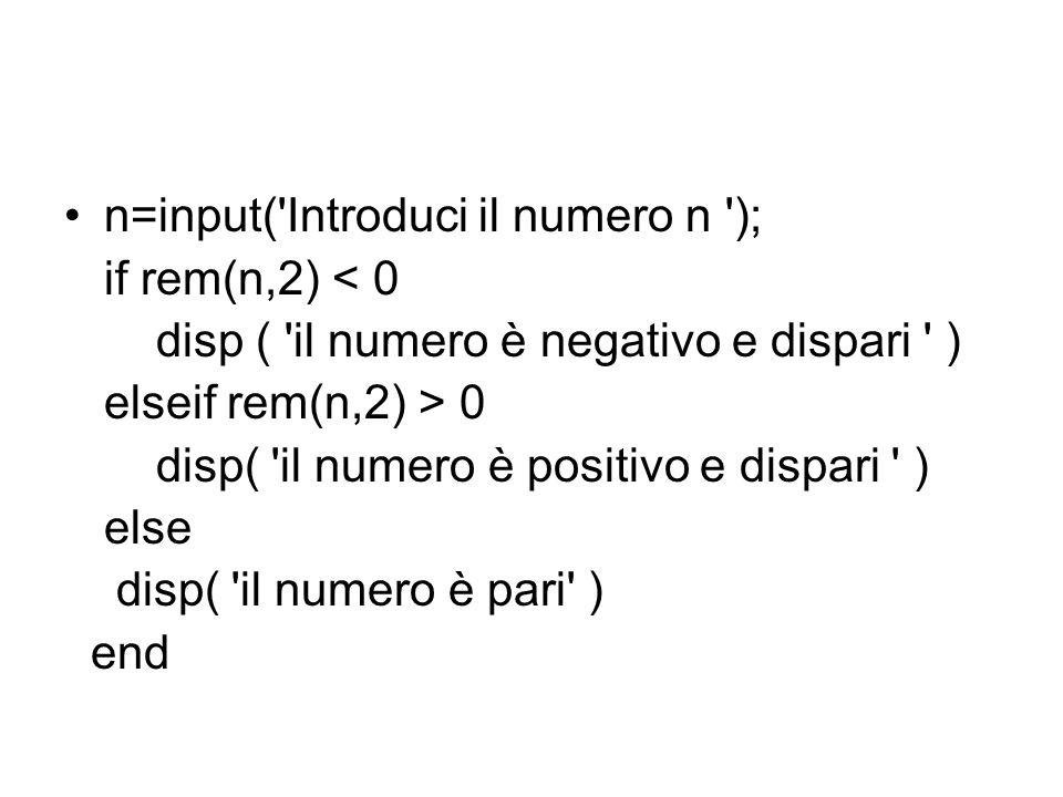 n=input( Introduci il numero n ); if rem(n,2) < 0 disp ( il numero è negativo e dispari ) elseif rem(n,2) > 0 disp( il numero è positivo e dispari ) else disp( il numero è pari ) end