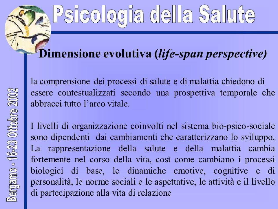 Dimensione evolutiva (life-span perspective) la comprensione dei processi di salute e di malattia chiedono di essere contestualizzati secondo una prospettiva temporale che abbracci tutto l'arco vitale.