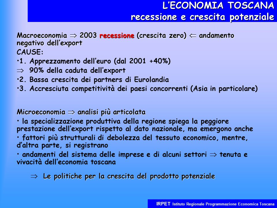 IRPET Istituto Regionale Programmazione Economica Toscana L'ECONOMIA TOSCANA recessione e crescita potenziale Macroeconomia  2003 recessione (crescita zero)  andamento negativo dell'export CAUSE: 1.