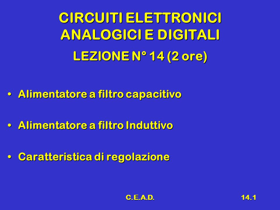 C.E.A.D.14.1 CIRCUITI ELETTRONICI ANALOGICI E DIGITALI LEZIONE N° 14 (2 ore) Alimentatore a filtro capacitivoAlimentatore a filtro capacitivo Alimentatore a filtro InduttivoAlimentatore a filtro Induttivo Caratteristica di regolazioneCaratteristica di regolazione