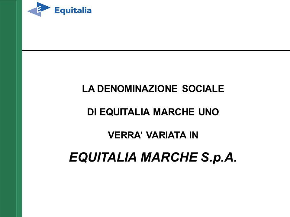 LA DENOMINAZIONE SOCIALE DI EQUITALIA MARCHE UNO VERRA' VARIATA IN EQUITALIA MARCHE S.p.A.