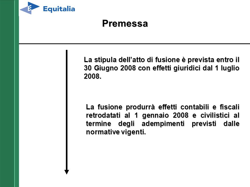 Premessa La stipula dell'atto di fusione è prevista entro il 30 Giugno 2008 con effetti giuridici dal 1 luglio 2008. La fusione produrrà effetti conta