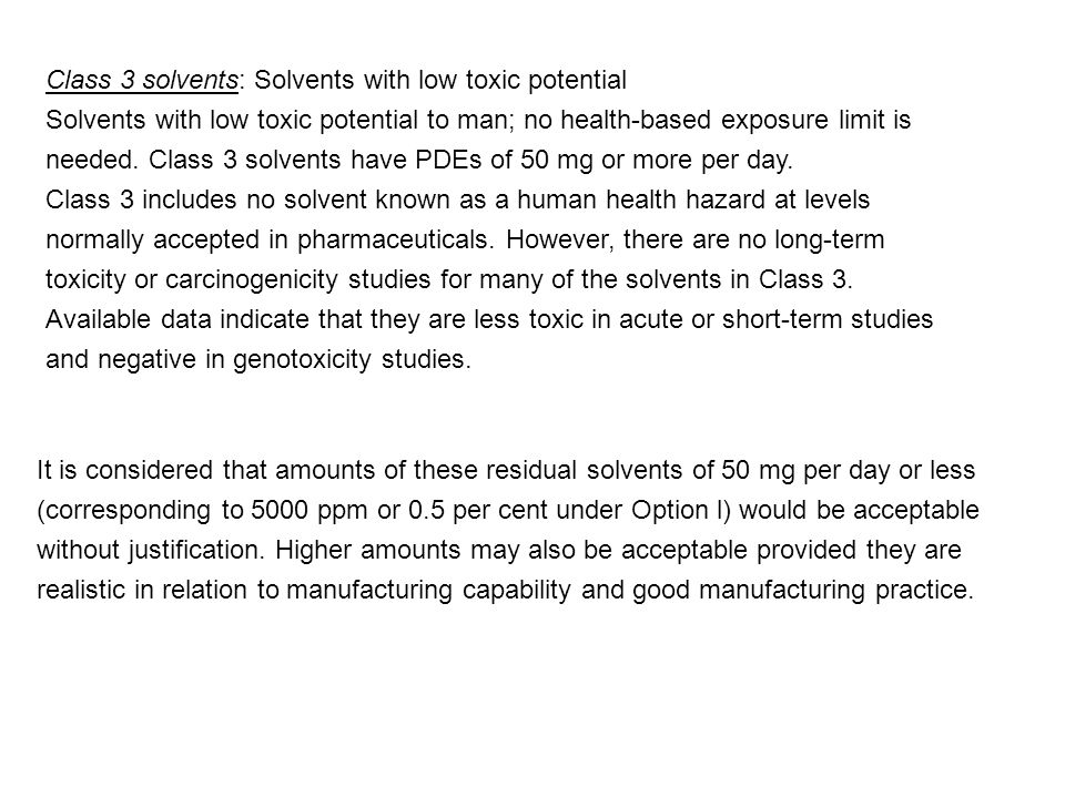 Class 3 solvents: Solvents with low toxic potential Solvents with low toxic potential to man; no health-based exposure limit is needed. Class 3 solven
